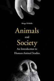 Animals and Society - An Introduction to Human-Animal Studies ebook by Margo DeMello