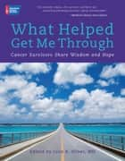 What Helped Get Me Through: Cancer Survivors Share Wisdom and Hope ebook by