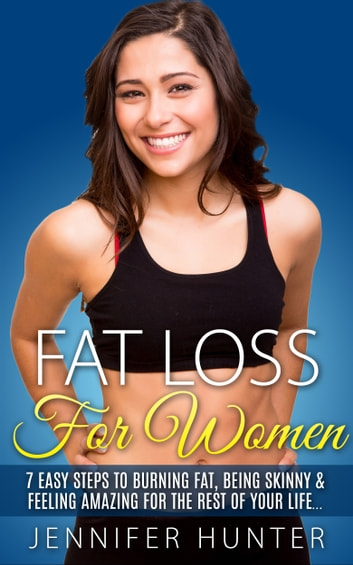 Weight Loss: Fat Loss For Women - 7 Easy Steps to Burning Fat, Being Skinny & Feeling Amazing For The Rest Of Your Life ebook by Jennifer Hunter