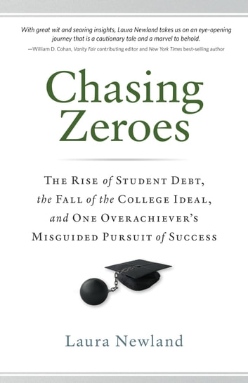 Chasing Zeroes - The Rise of Student Debt, the Fall of the College Ideal, and One Overachiever's Misguided Pursuit of Success ebook by Laura Newland