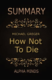 Summary: How Not To Die by Dr. Michael Greger: Discover the Foods Scientifically Proven to Prevent and Reverse Disease ebook by Alpha Minds