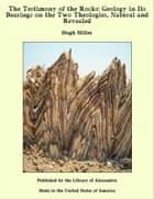 The Testimony of the Rocks: Geology in Its Bearings on the Two Theologies, Natural and Revealed ebook by