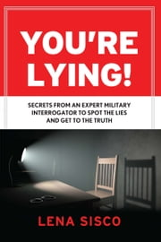 You're Lying! - Secrets From an Expert Military Interrogator to Spot the Lies and Get to the Truth ebook by Lena Sisco