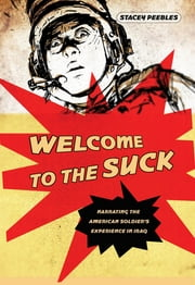 Welcome to the Suck - Narrating the American Soldier's Experience in Iraq ebook by Stacey Peebles