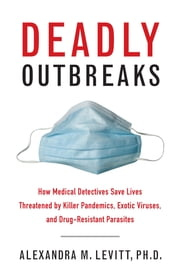 Deadly Outbreaks - How Medical Detectives Save Lives Threatened by Killer Pandemics, Exotic Viruses, and Drug-Resistant Parasites ebook by Ph.D. Alexandra M. Levitt,Donald R. Hopkins, M.D.