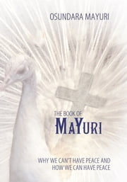 The Book Of Mayuri - Why We Can't Have Peace and How We Can Have Peace ebook by Osundara Mayuri