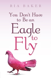 You Don't Have to Be an Eagle to Fly ebook by Ria Baker