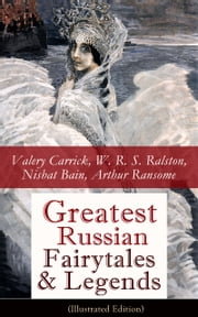 Greatest Russian Fairytales & Legends (Illustrated Edition): Over 125 Stories Including Picture Tales for Children, Old Peter's Russian Tales, Muscovite Folk Tales for Adults and Fables (Annotated Edition) ebook by Valery  Carrick,W.  R. S.  Ralston,Nisbat  Bain