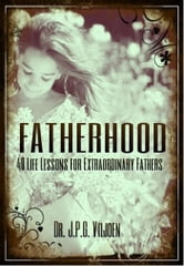 Fatherhood - 40 Life Lessons for Extraordinary Fathers ebook by Dr. J.P.G. Viljoen