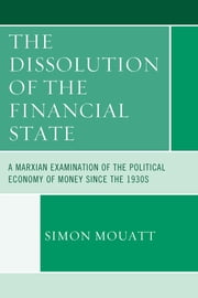 The Dissolution of the Financial State - A Marxian Examination of the Political Economy of Money Since the 1930s ebook by Simon Mouatt
