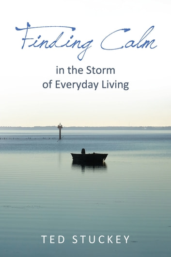 Finding Calm - In the Storm of Everyday Living ebook by Theodore M. Stuckey