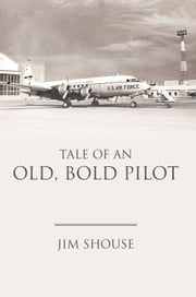TALE OF AN OLD, BOLD PILOT ebook by JIM SHOUSE