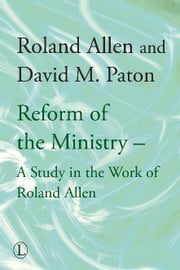 The Reform of the Ministry - A Study in the Work of Roland Allen ebook by Roland Allen,David M. Paton