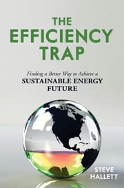 The Efficiency Trap - Finding a Better Way to Achieve a Sustainable Energy Future ebook by Steve Hallett