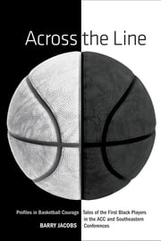 Across the Line - Profiles In Basketball Courage: Tales Of The First Black Players In The ACC and SEC ebook by Barry Jacobs