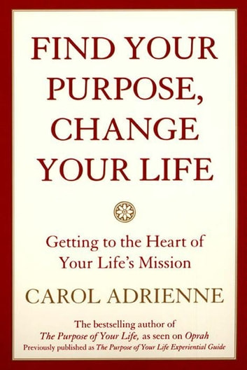 Find Your Purpose, Change Your Life - Getting to the heart of Your Life's Mission ebook by Carol Adrienne