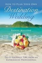 How to Plan Your Own Destination Wedding - Do-It-Yourself Tips from an Experienced Professional ebook by Sandy Malone