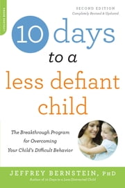10 Days to a Less Defiant Child, second edition - The Breakthrough Program for Overcoming Your Child's Difficult Behavior ebook by Ph.D. Jeffrey Bernstein Ph.D.
