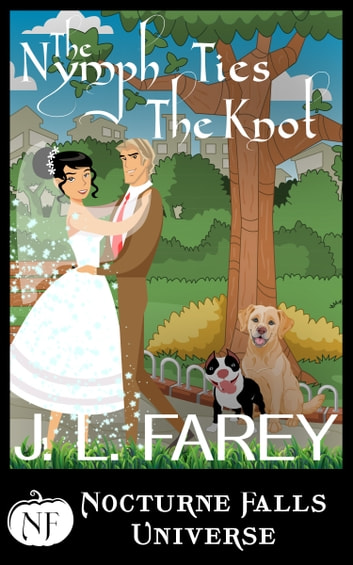 The Nymph Ties The Knot - A Nocturne Falls Universe story ebook by J.L. Farey