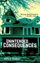 Unintended Consequences ebook by Alice Sabo