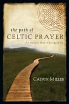The Path of Celtic Prayer - An Ancient Way to Everyday Joy ebook by Calvin Miller