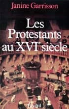 Les Protestants au XVIe siècle ebook by Janine Garrisson