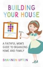 Building Your House - A Faithful Mom's Guide to Organizing Home and Family ebook by Shannon Upton
