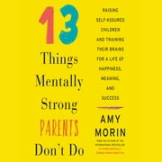 13 Things Mentally Strong Parents Don't Do - Raising Self-Assured Children and Training Their Brains for a Life of Happiness, Meaning, and Success audiobook by Amy Morin