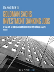 The Best Book On Goldman Sachs Investment Banking Jobs: An experienced former Goldman Sachs analyst, shares her secrets to landing a Goldman Sachs investment banking job. ebook by Lisa Sun