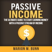 Passive Income: The Ultimate Guide to Start Earning Money with a Passive Stream of Income audiobook by Marion M. Bunn