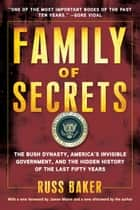 Family of Secrets: The Bush Dynasty, America's Invisible Government, and the Hidden History of the Last Fifty Years ebook by Russ Baker
