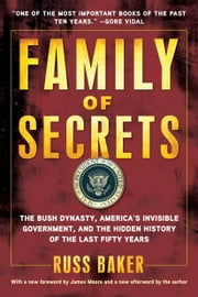 Family of Secrets: The Bush Dynasty, America's Invisible Government, and the Hidden History of the Last Fifty Years - The Bush Dynasty, America's Invisible Government, and the Hidden History of the Last Fifty Years ebook by Russ Baker
