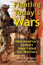 Fighting Today's Wars: How America's Leaders Have Failed Our Warriors ebook by David G. Bolgiano, James M. Patterson