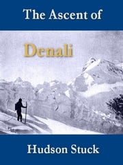The Ascent of Denali (Mount McKinley) - A Narrative of the First Complete Ascent of the Highest Peak in North America ebook by Hudson Stuck