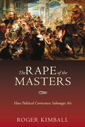 The Rape of the Masters - How Political Correctness Sabotages Art ebook by Roger Kimball
