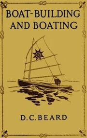 Boat-Building and Boating (Illustrated) ebook by Daniel Carter Beard