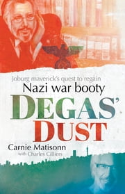 Degas' Dust - Joburg maverick's quest to regain Nazi war booty ebook by Carnie Matisonn,Charles Cilliers