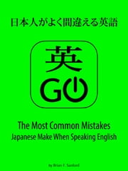 英Go! - 日本人がよく間違える英語 - The Most Common Mistakes Japanese Make When Speaking English ebook by Brian F. Sanford