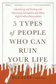 5 Types of People Who Can Ruin Your Life - Identifying and Dealing with Narcissists, Sociopaths, and Other High-Conflict Personalities ebook by Bill Eddy