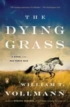 The Dying Grass - A Novel of the Nez Perce War ebook by William T. Vollmann