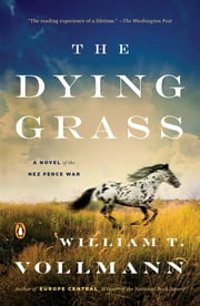 The Dying Grass - A Novel of the Nez Perce War ebook by William T Vollmann