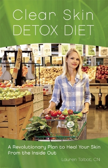 Clear Skin Detox - A Revolutionary Diet to Heal Your Skin from the Inside Out ebook by Lauren Talbot