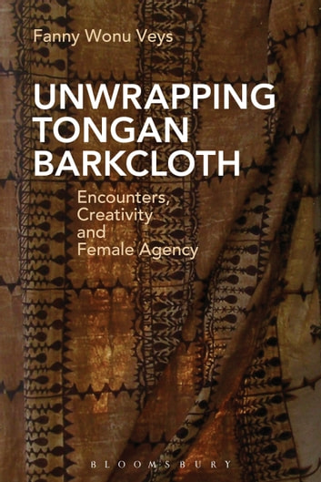 Unwrapping Tongan Barkcloth - Encounters, Creativity and Female Agency 電子書 by Fanny Wonu Veys