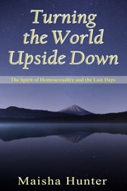 Turning the World Upside Down - The Spirit of Homosexuality and the Last Days ebook by Maisha Hunter