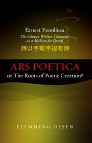 Ernest Fenollosa Ars poetica or The Roots of Poetic Creation? - The Chinese Written Character as a Medium for Poetry ebook by Flemming Olsen