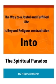 The Way to a Joyful And Fulfilled Life Is Beyond Religious Contradiction Into The Spiritual Paradox ebook by Reginald Martin