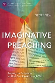 Imaginative Preaching - Praying the Scriptures so God can Speak through You ebook by Geoff New