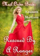 Mail Order Bride: Rescued By A Ranger: A Historical Mail Order Bride Western Victorian Romance (Rescued Mail Order Brides Book 9) ebook by KENNETH MARKSON