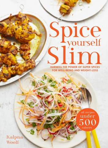 Spice Yourself Slim - Harness the power of spices for health, wellbeing and weight-loss ebook by Kalpna Woolf