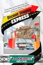 Discount Shopping Express: Know How to Find Discount, Get Coupons, and Save Money Shopping Online and Offline ebook by KnowIt Express,Shelly Ross
